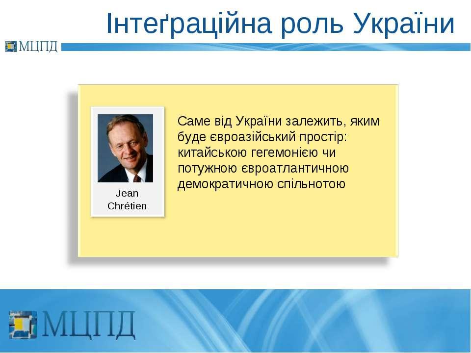 Інтеґраційна роль України Jean Chrétien Саме від України залежить, яким буде ...