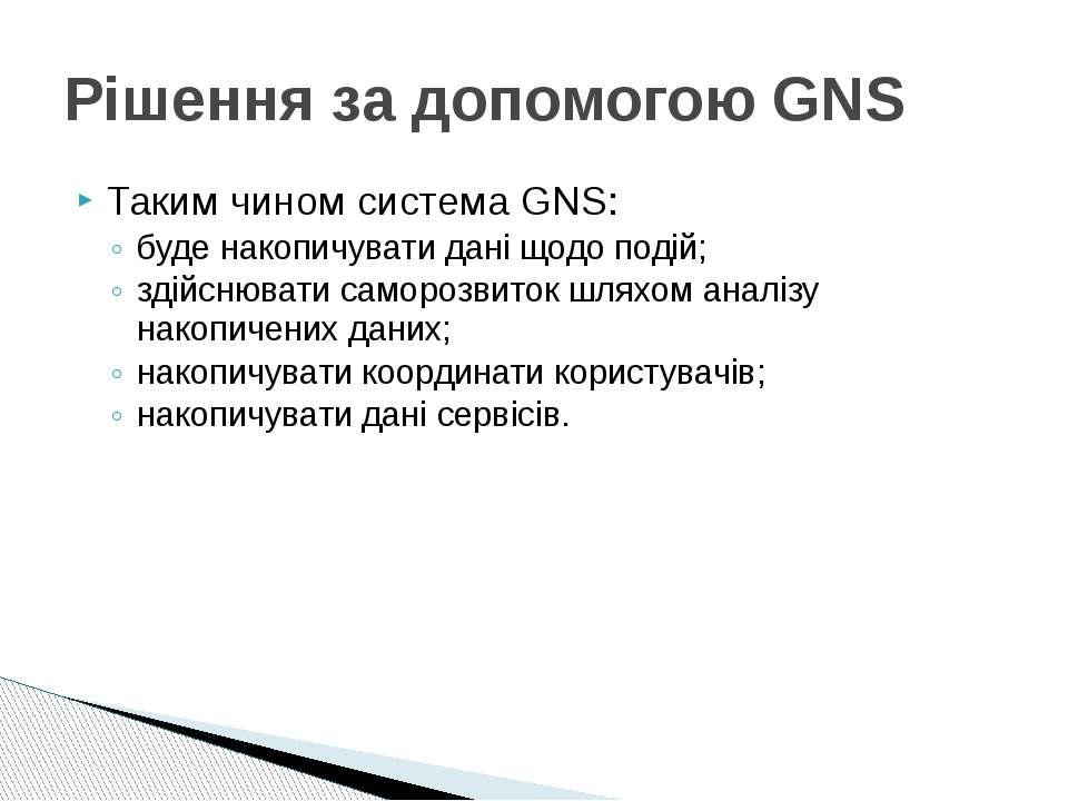 Таким чином система GNS: буде накопичувати дані щодо подій; здійснювати самор...