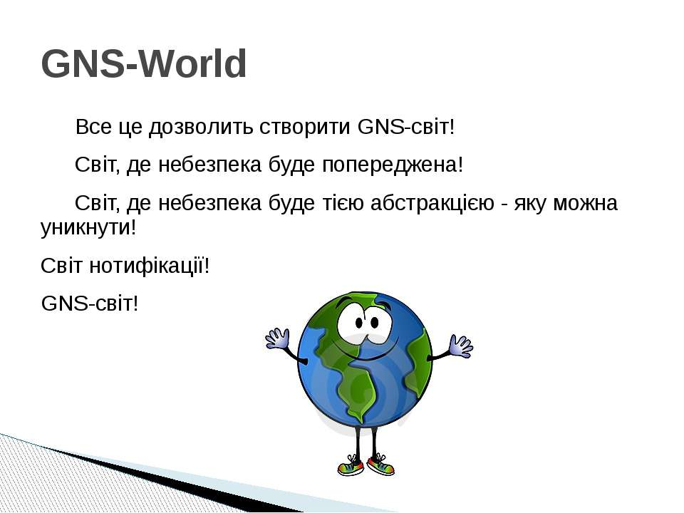 Все це дозволить створити GNS-світ! Світ, де небезпека буде попереджена! Світ...