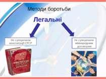 Методи боротьби Легальні Не суперечили конституції СРСР Не суперечили міжнаро...