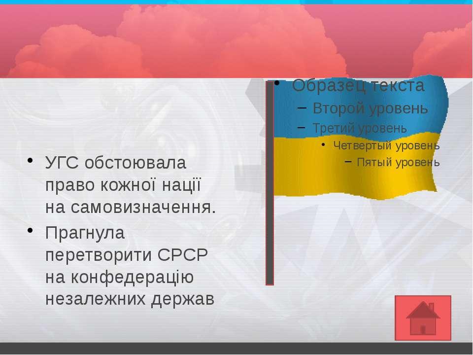 УГС обстоювала право кожної нації на самовизначення.Прагнула перетворити СРСР...
