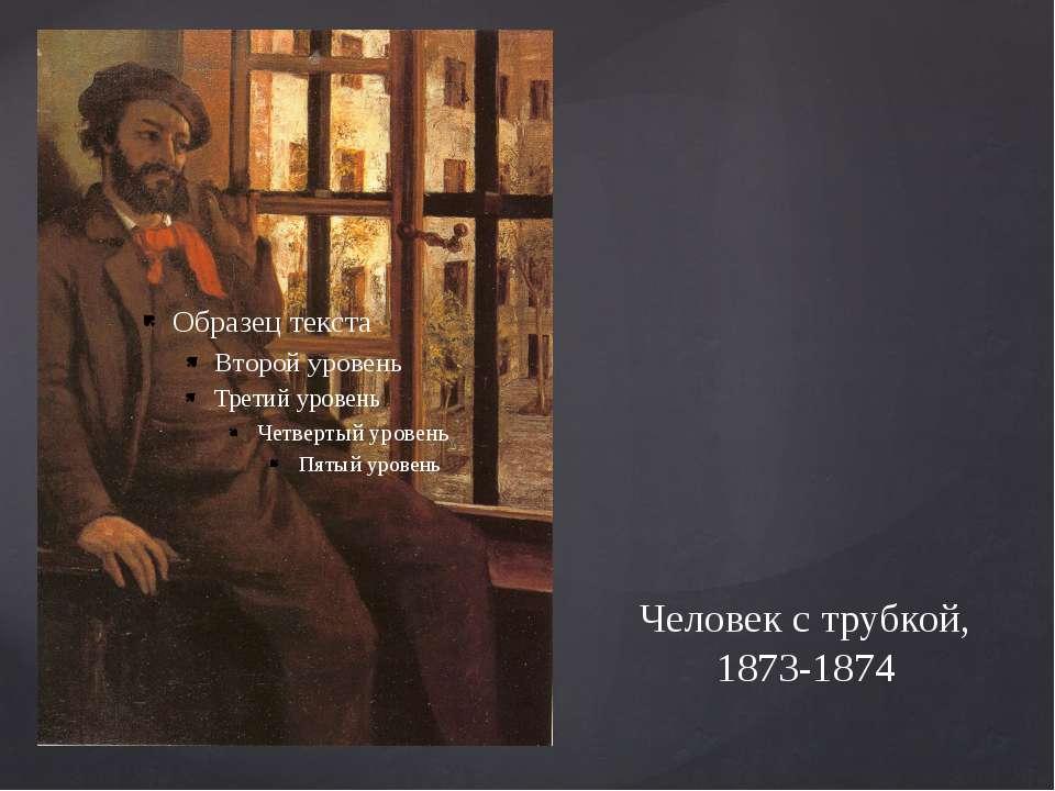Человек с трубкой, 1873-1874