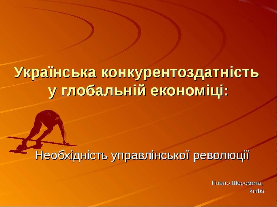 Українська конкурентоздатність у глобальній економіці: Необхідність управлінс...