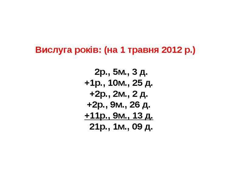 Вислуга років: (на 1 травня 2012 р.) 2р., 5м., 3 д. +1р., 10м., 25 д. +2р., 2...