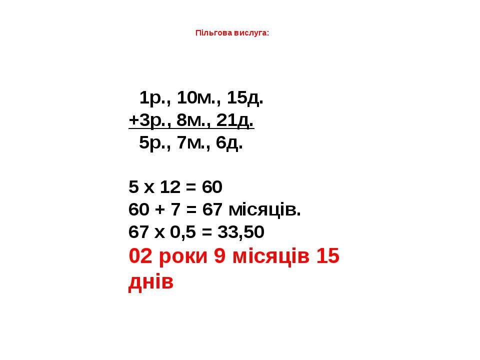 Пільгова вислуга: 1р., 10м., 15д. +3р., 8м., 21д. 5р., 7м., 6д.  5 х 12 = 60...