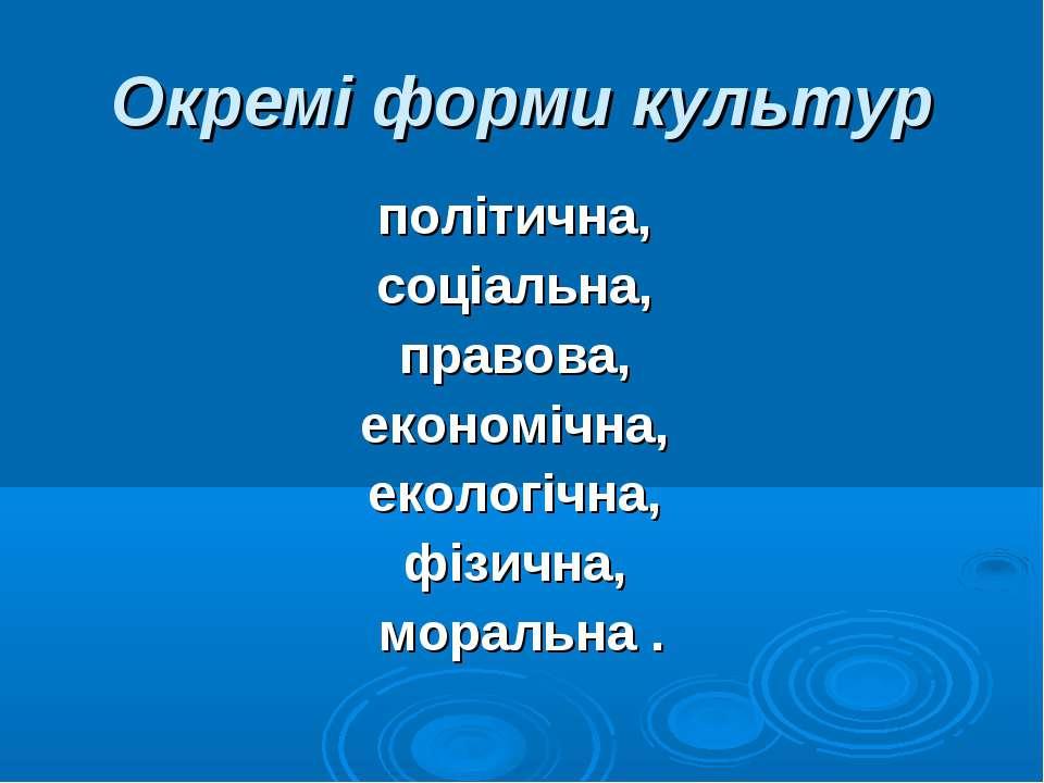 Окремі форми культур політична, соціальна, правова, економічна, екологічна, ф...