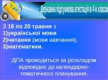 З 16 по 20 травня з української мови читання (мови навчання), математики. ДПА...