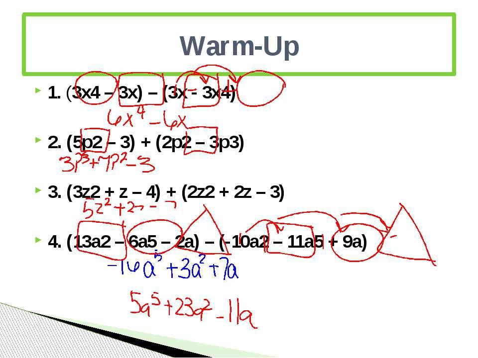 1. (3x4 – 3x) – (3x - 3x4) 2. (5p2 – 3) + (2p2 – 3p3) 3. (3z2 + z – 4) + (2z2...