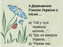 """4 Державним Гімном України є пісня ... а) """"Ой у лузі червона калина...""""; б) """"..."""