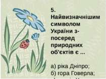 5. Найвизначнішим символом України з-посеред природних об'єктів є ... а) ріка...