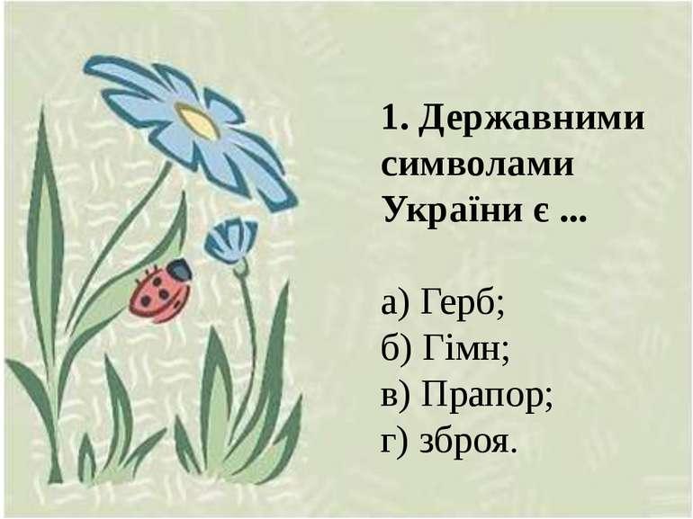 1. Державними символами України є ... а) Герб; б) Гімн; в) Прапор; г) зброя.