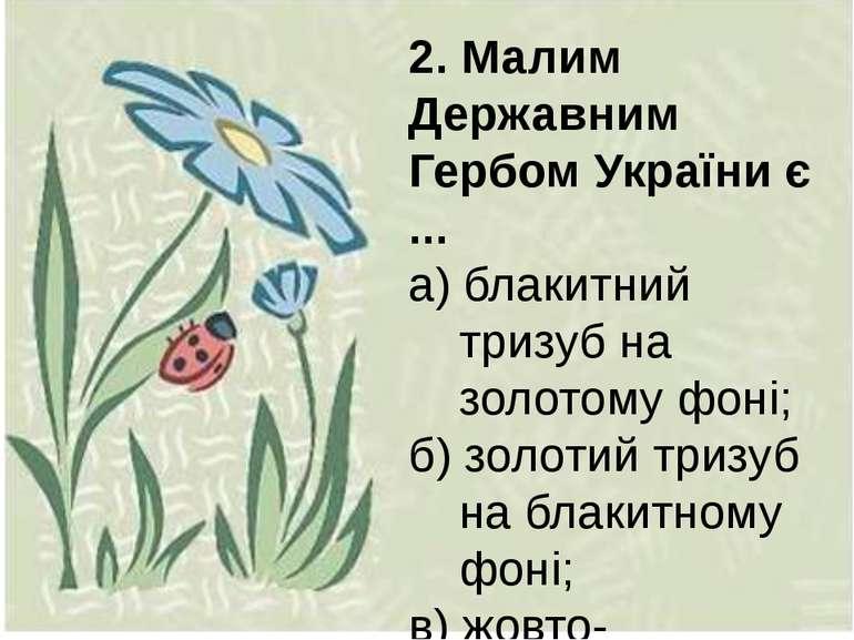2. Малим Державним Гербом України є ... а) блакитний тризуб на золотому фоні;...