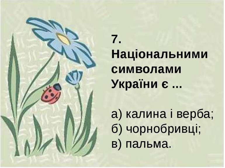 7. Національними символами України є ... а) калина і верба; б) чорнобривці; в...