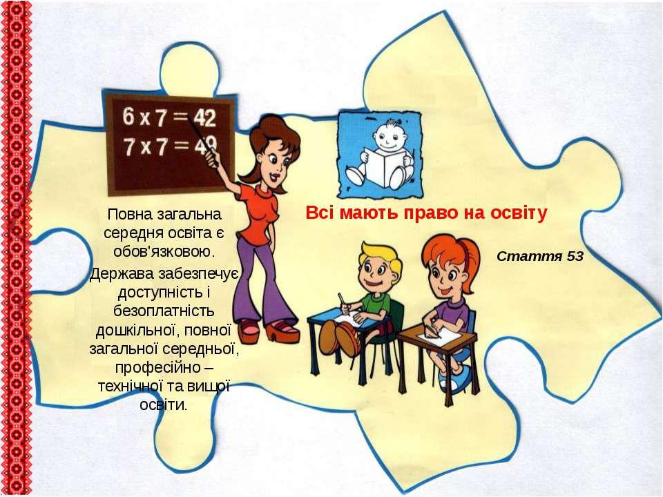 Всі мають право на освіту Стаття 53 Повна загальна середня освіта є обов'язко...