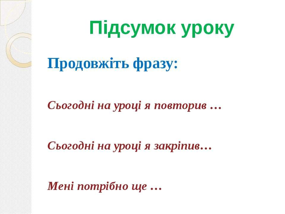 Підсумок уроку Продовжіть фразу: Сьогодні на уроці я повторив … Сьогодні на у...