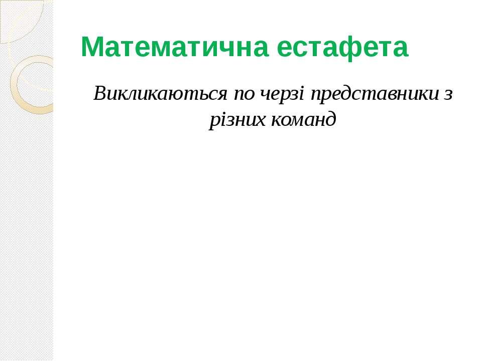Математична естафета Викликаються по черзі представники з різних команд
