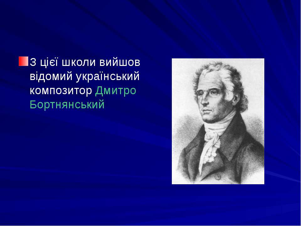 З цієї школи вийшов відомий український композитор Дмитро Бортнянський