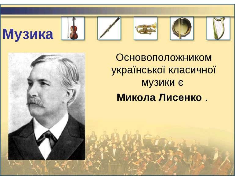 Музика Основоположником української класичної музики є Микола Лисенко .
