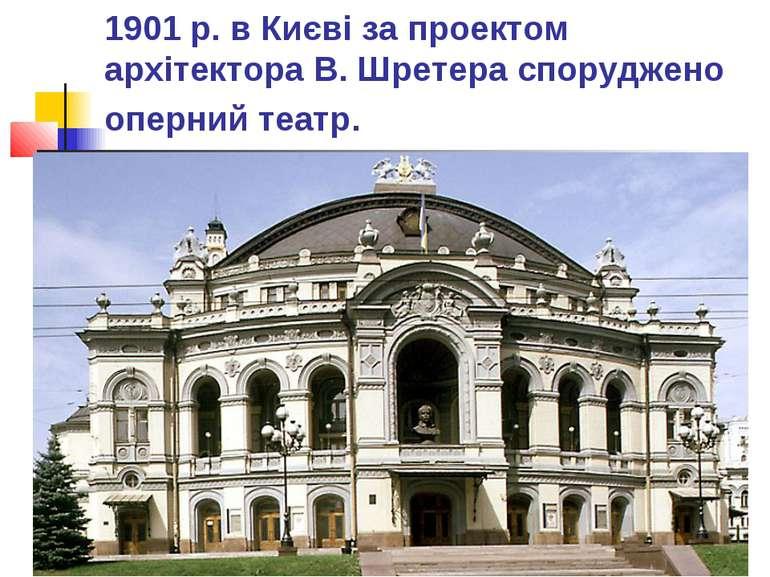 1901 р. в Києві за проектом архітектора В. Шретера споруджено оперний театр.