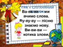 ГРА « СЛУХНЯНИЙ ЯЗИЧОК» Ва-ва-ва — ми вчимо слова. Ву-ву-ву — пісню знаємо но...