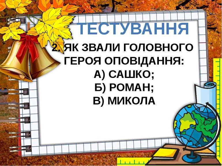 ТЕСТУВАННЯ 2. ЯК ЗВАЛИ ГОЛОВНОГО ГЕРОЯ ОПОВІДАННЯ: А) САШКО; Б) РОМАН; В) МИКОЛА