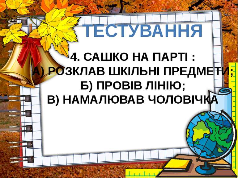 ТЕСТУВАННЯ 4. САШКО НА ПАРТІ : А) РОЗКЛАВ ШКІЛЬНІ ПРЕДМЕТИ; Б) ПРОВІВ ЛІНІЮ; ...