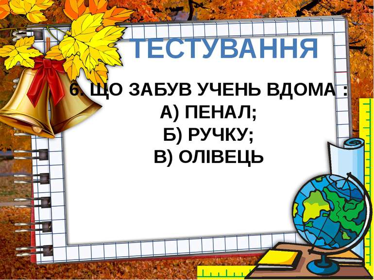 ТЕСТУВАННЯ 6. ЩО ЗАБУВ УЧЕНЬ ВДОМА : А) ПЕНАЛ; Б) РУЧКУ; В) ОЛІВЕЦЬ