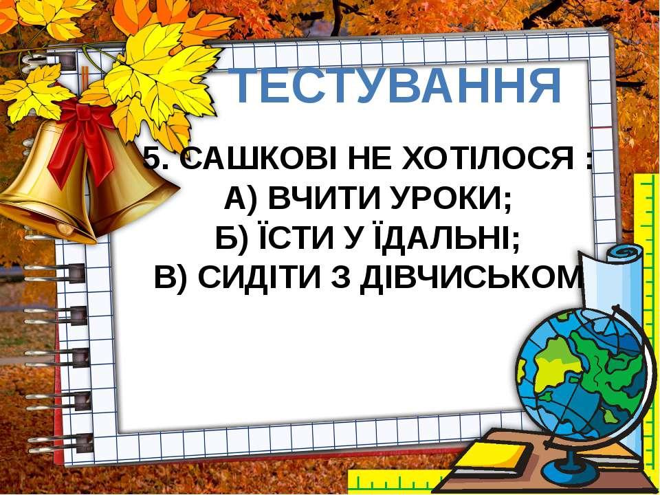ТЕСТУВАННЯ 5. САШКОВІ НЕ ХОТІЛОСЯ : А) ВЧИТИ УРОКИ; Б) ЇСТИ У ЇДАЛЬНІ; В) СИД...