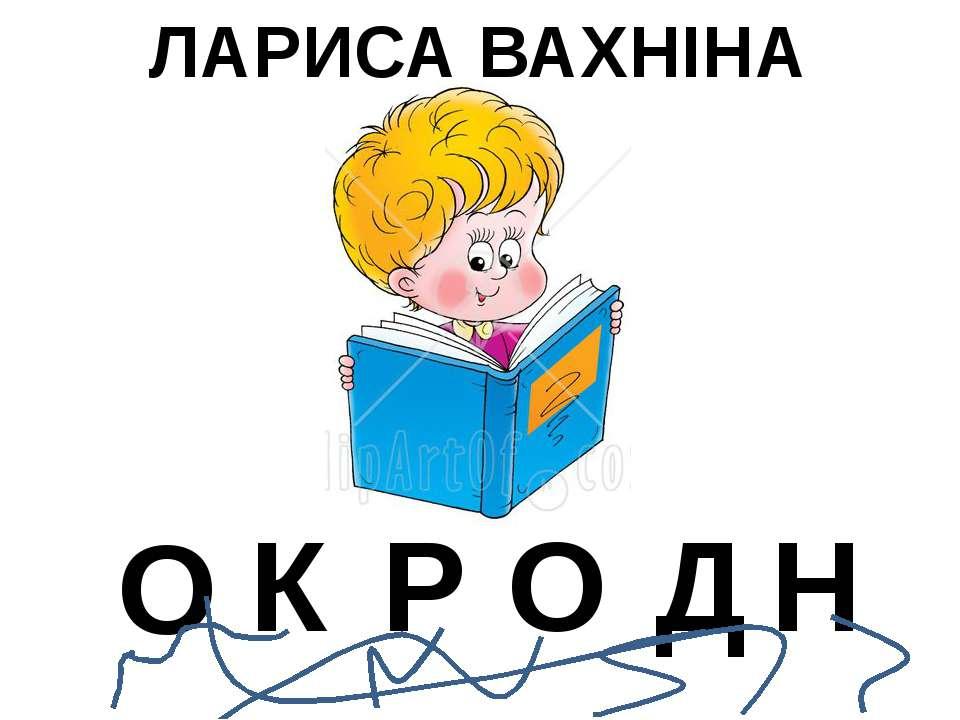 ЛАРИСА ВАХНІНА О К Р О Д Н