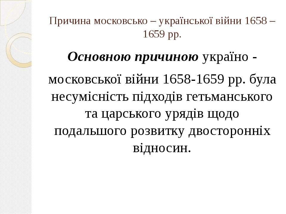 Причина московсько – української війни 1658 – 1659 рр. Основною причиною укра...