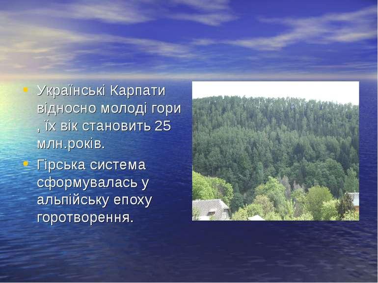 Українські Карпати відносно молоді гори , їх вік становить 25 млн.років. Гірс...