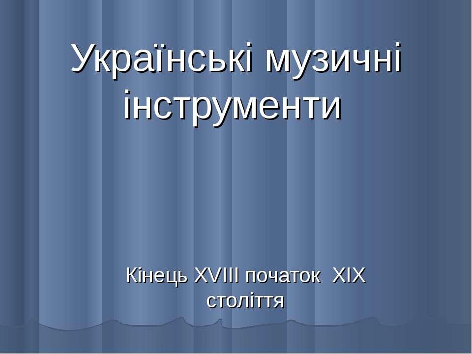 Українські музичні інструменти Кінець XVIII початок XIX століття