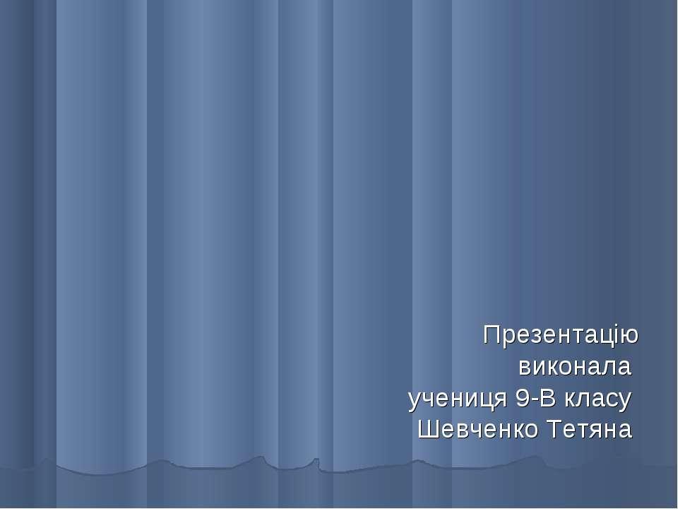 Презентацію виконала учениця 9-В класу Шевченко Тетяна