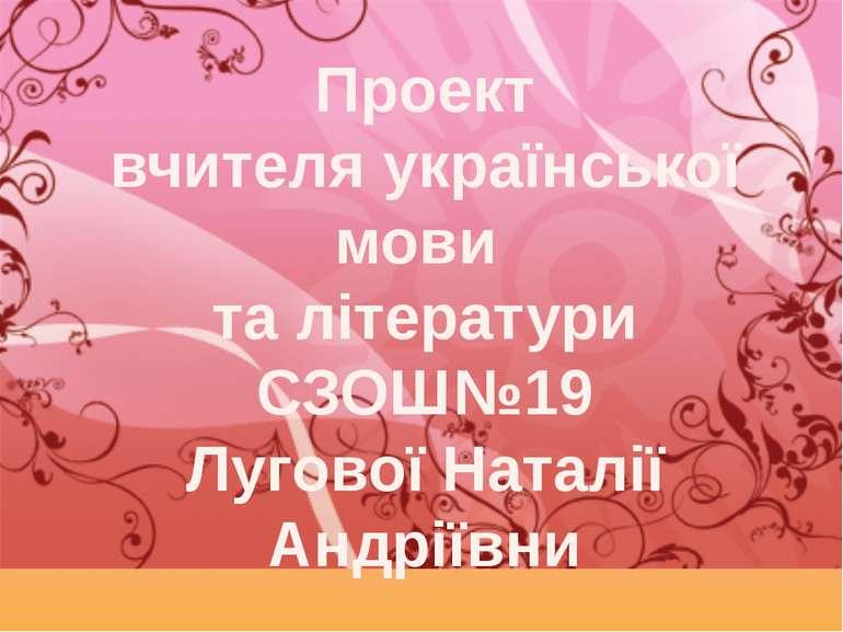 Проект вчителя української мови та літератури СЗОШ№19 Лугової Наталії Андріївни