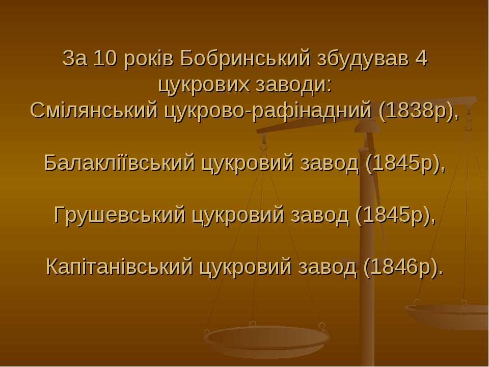 За 10 років Бобринський збудував 4 цукрових заводи: Смілянський цукрово-рафін...