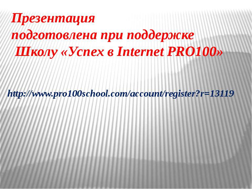 Презентация подготовлена при поддержке Школу «Успех в Internet PRO100» http:/...