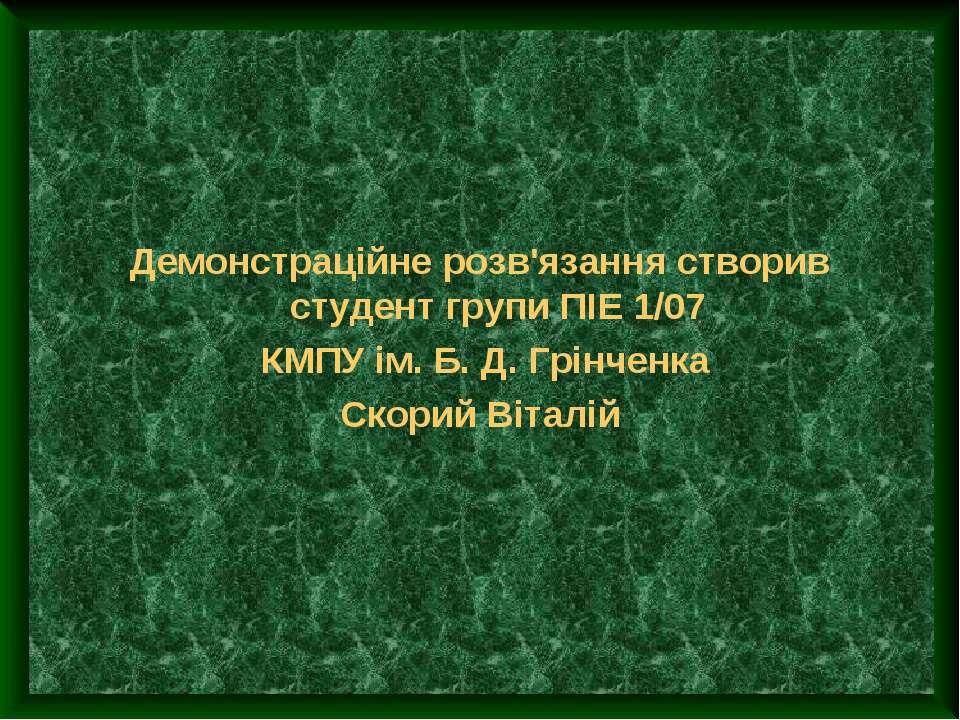 Демонстраційне розв'язання створив студент групи ПІЕ 1/07 КМПУ ім. Б. Д. Грін...