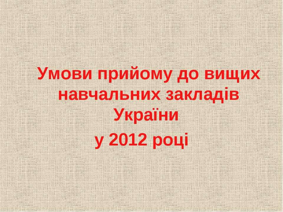 Умови прийому до вищих навчальних закладів України у 2012 році