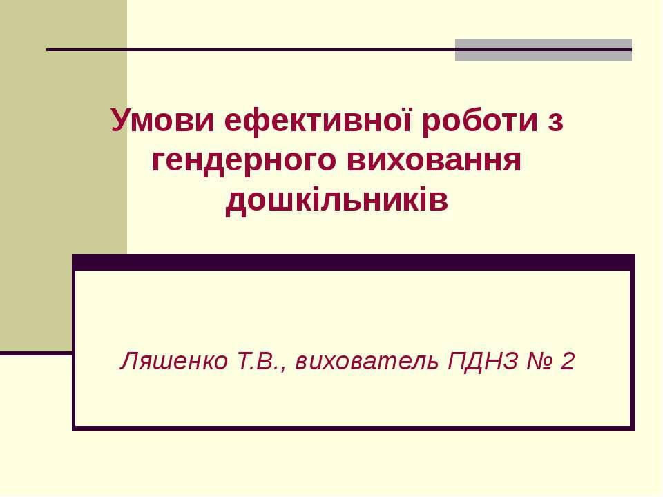 Умови ефективної роботи з гендерного виховання дошкільників Ляшенко Т.В., вих...