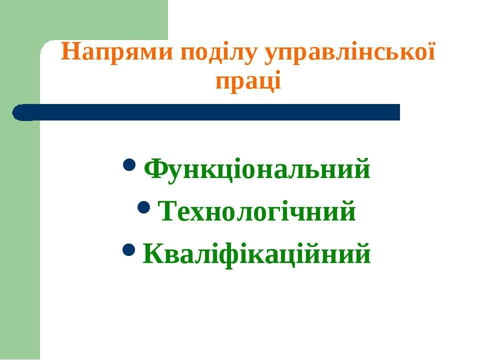 Напрями поділу управлінської праці Функціональний Технологічний Кваліфікаційний