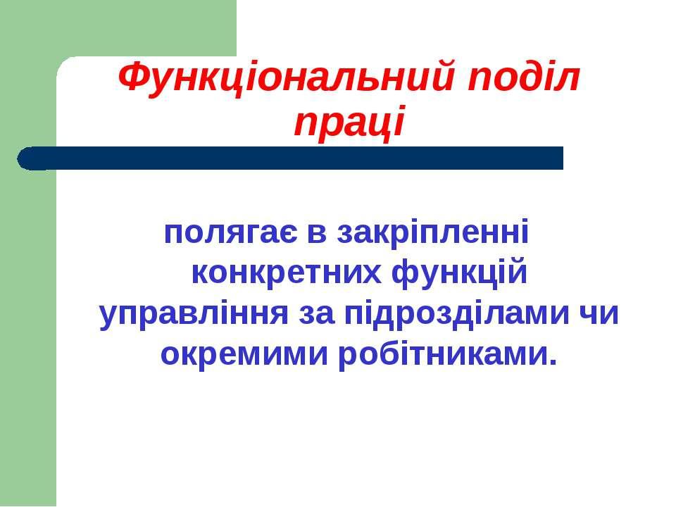 Функціональний поділ праці полягає в закріпленні конкретних функцій управлінн...