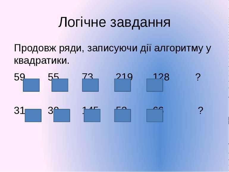 Логічне завдання Продовж ряди, записуючи дії алгоритму у квадратики. 59 55 73...