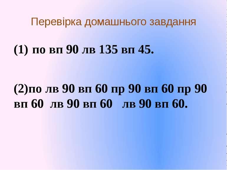 Перевірка домашнього завдання по вп 90 лв 135 вп 45. (2)по лв 90 вп 60 пр 90 ...