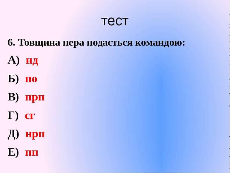 тест 6. Товщина пера подається командою: А) нд Б) по В) прп Г) сг Д) нрп Е) пп