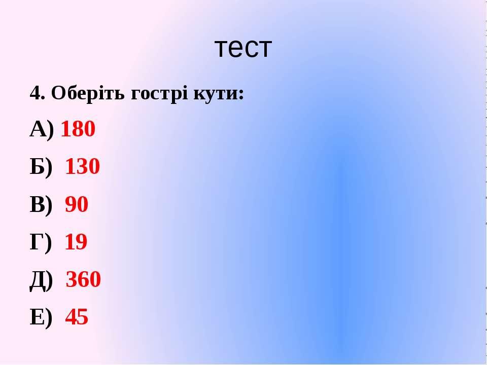 тест 4. Оберіть гострі кути: А) 180 Б) 130 В) 90 Г) 19 Д) 360 Е) 45