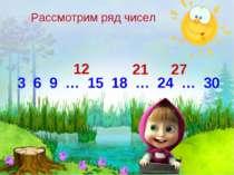 3 6 9 … 15 18 … 24 … 30 12 21 27 Рассмотрим ряд чисел
