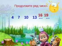 Продолжите ряд чисел 4 7 10 13 … … 16 19