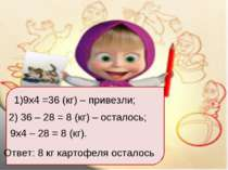 9х4 =36 (кг) – привезли; 2) 36 – 28 = 8 (кг) – осталось; 9х4 – 28 = 8 (кг). О...