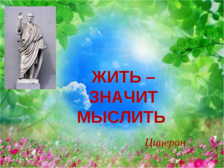 ЖИТЬ – ЗНАЧИТ МЫСЛИТЬ Цицерон
