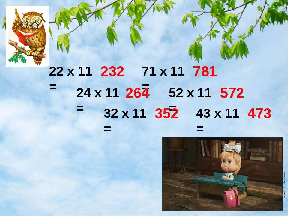 22 х 11 = 24 х 11 = 32 х 11 = 71 х 11 = 52 х 11 = 43 х 11 = 232 264 352 781 5...